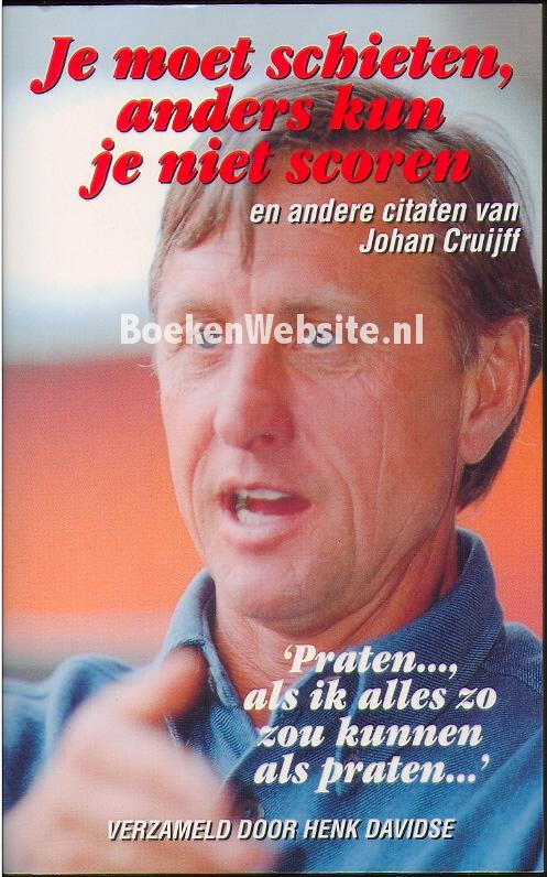 Citaten Johan Cruijff : Je moet schieten anders kun niet scoren henk davidse